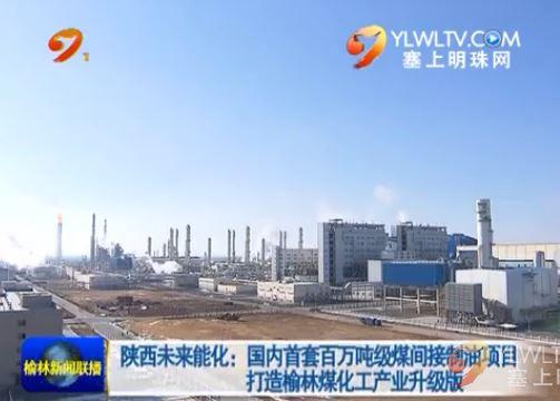 陕西未来能化:国内首套百万吨级煤间接制油项目 打造榆林煤化工产业升级版